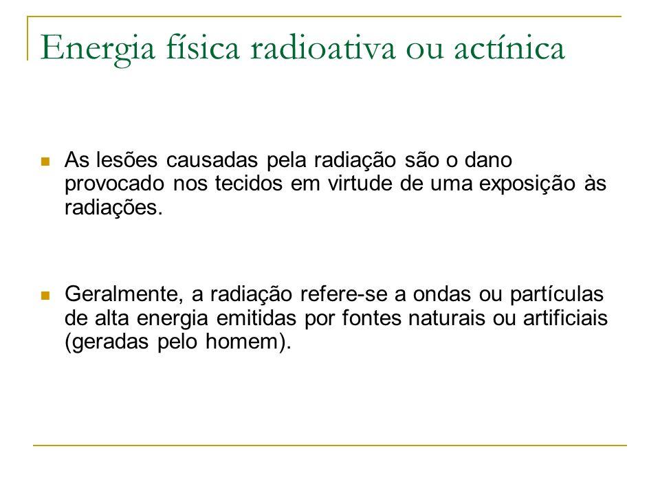 Energia física radioativa ou actínica As lesões causadas pela radiação são o dano provocado nos tecidos em virtude de uma exposição às radiações. Gera