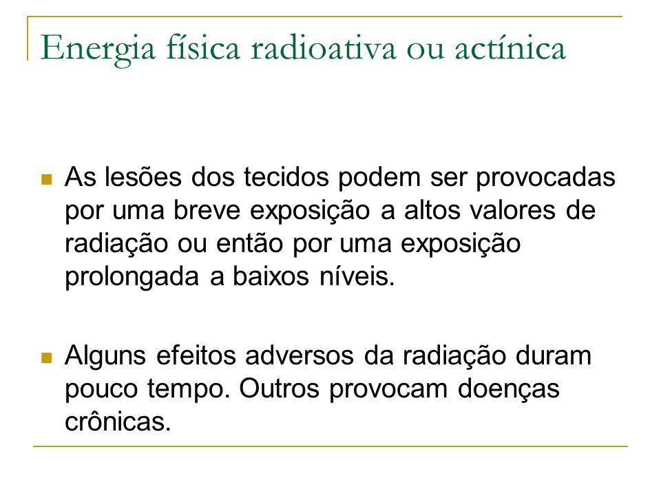 Energia física radioativa ou actínica As lesões dos tecidos podem ser provocadas por uma breve exposição a altos valores de radiação ou então por uma