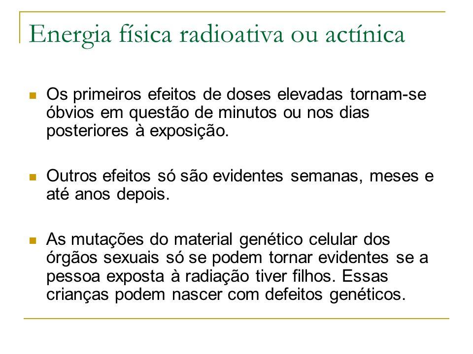Energia física radioativa ou actínica Os primeiros efeitos de doses elevadas tornam-se óbvios em questão de minutos ou nos dias posteriores à exposiçã