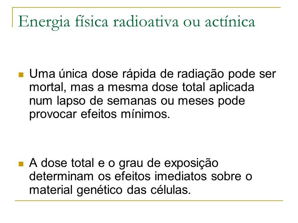 Energia física radioativa ou actínica Uma única dose rápida de radiação pode ser mortal, mas a mesma dose total aplicada num lapso de semanas ou meses