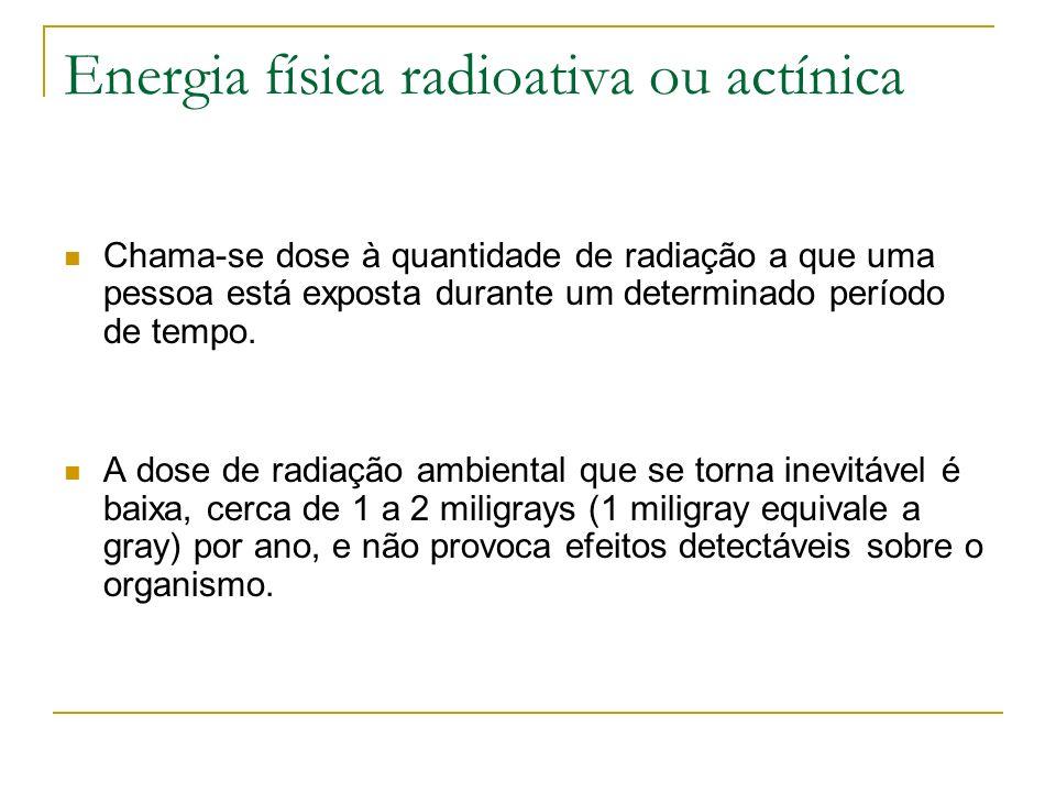 Energia física radioativa ou actínica Chama-se dose à quantidade de radiação a que uma pessoa está exposta durante um determinado período de tempo. A