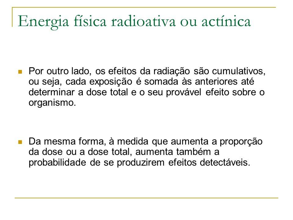 Energia física radioativa ou actínica Por outro lado, os efeitos da radiação são cumulativos, ou seja, cada exposição é somada às anteriores até deter
