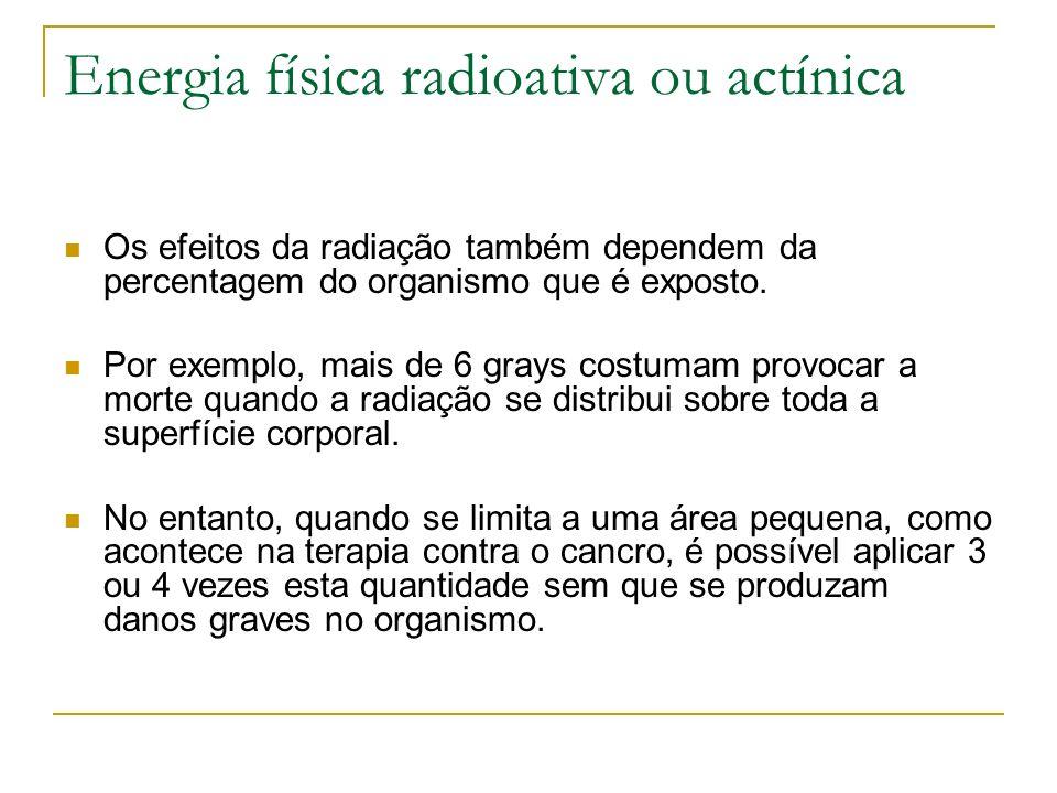 Energia física radioativa ou actínica Os efeitos da radiação também dependem da percentagem do organismo que é exposto. Por exemplo, mais de 6 grays c