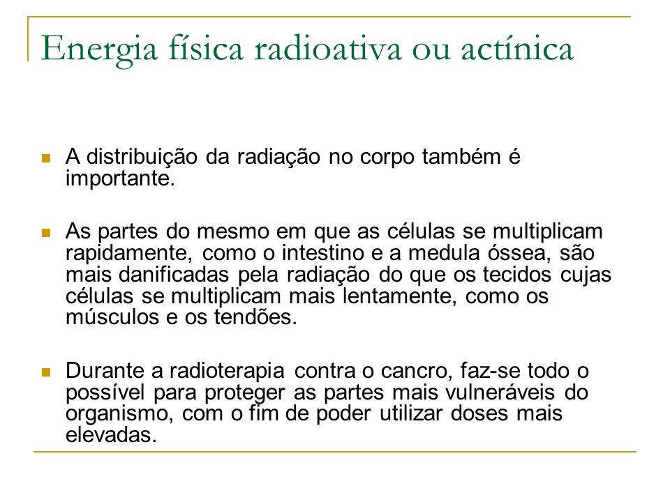 Energia física radioativa ou actínica A distribuição da radiação no corpo também é importante. As partes do mesmo em que as células se multiplicam rap