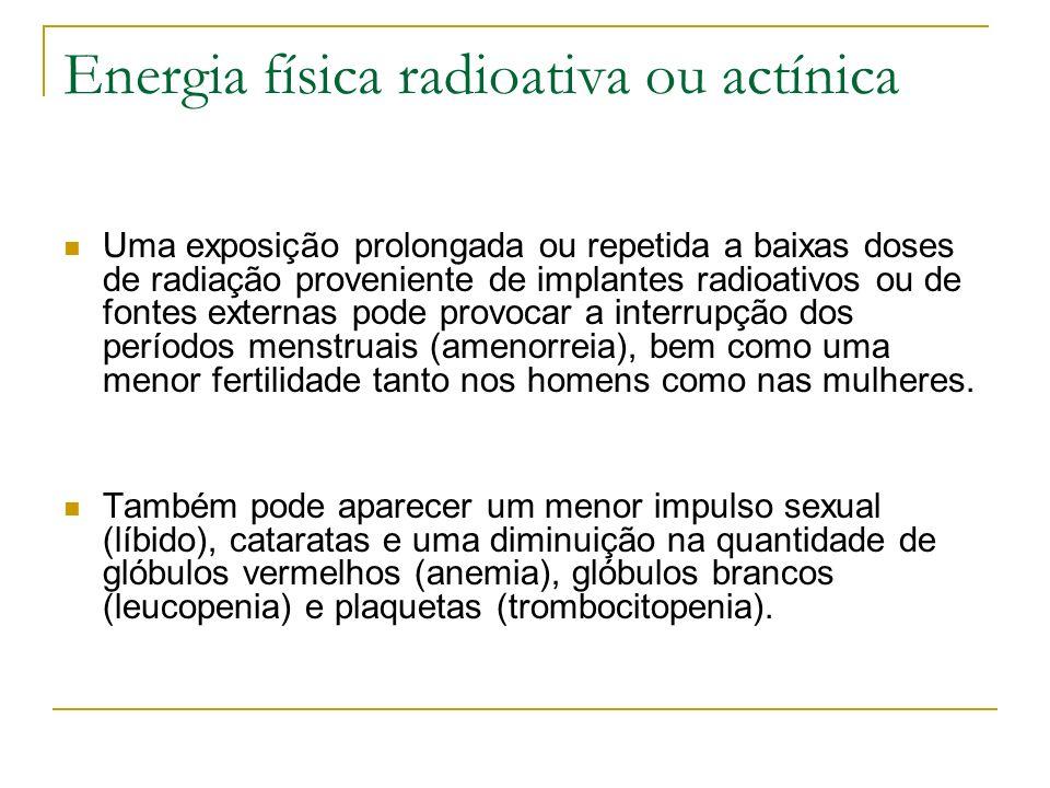 Energia física radioativa ou actínica Uma exposição prolongada ou repetida a baixas doses de radiação proveniente de implantes radioativos ou de fonte
