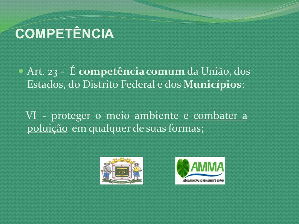 COMPETÊNCIA Art. 23 - É competência comum da União, dos Estados, do Distrito Federal e dos Municípios: VI - proteger o meio ambiente e combater a polu