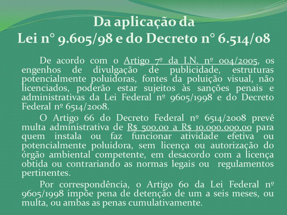 Da aplicação da Lei n° 9.605/98 e do Decreto n° 6.514/08 De acordo com o Artigo 7º da I.N. nº 004/2005, os engenhos de divulgação de publicidade, estr