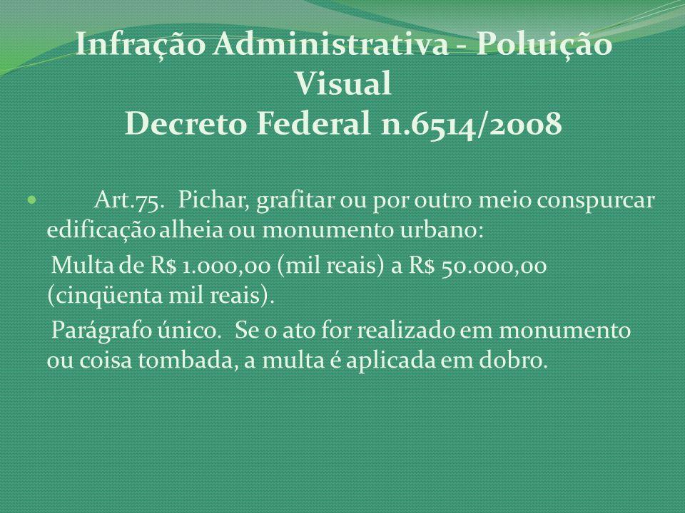 Infração Administrativa - Poluição Visual Decreto Federal n.6514/2008 Art.75. Pichar, grafitar ou por outro meio conspurcar edificação alheia ou monum