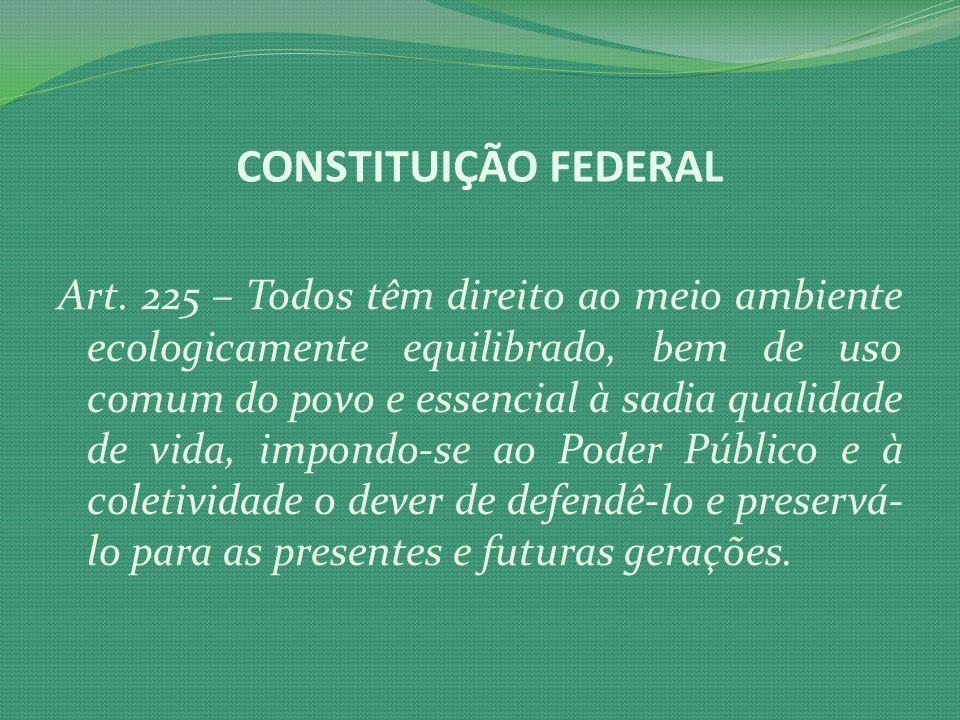 Art. 225 – Todos têm direito ao meio ambiente ecologicamente equilibrado, bem de uso comum do povo e essencial à sadia qualidade de vida, impondo-se a