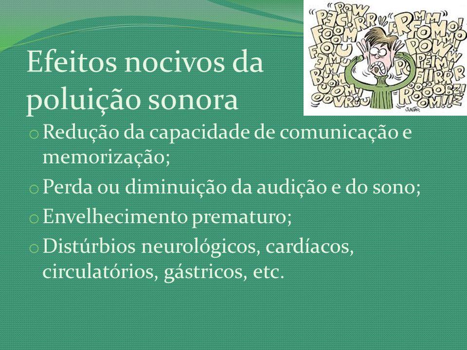Efeitos nocivos da poluição sonora o Redução da capacidade de comunicação e memorização; o Perda ou diminuição da audição e do sono; o Envelhecimento