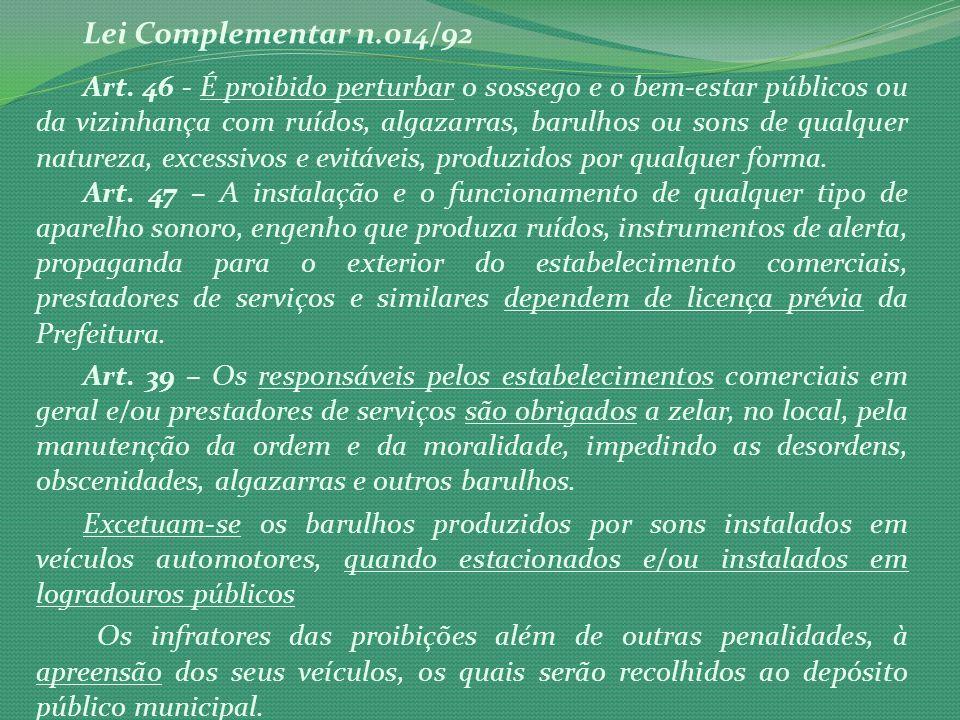 Lei Complementar n.014/92 Art. 46 - É proibido perturbar o sossego e o bem-estar públicos ou da vizinhança com ruídos, algazarras, barulhos ou sons de