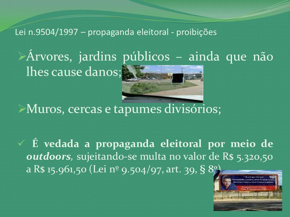 Lei n.9504/1997 – propaganda eleitoral - proibições Árvores, jardins públicos – ainda que não lhes cause danos; Muros, cercas e tapumes divisórios; É