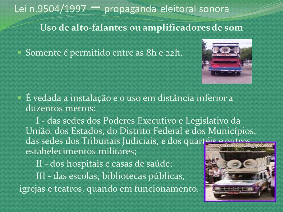 Lei n.9504/1997 – propaganda eleitoral sonora Uso de alto-falantes ou amplificadores de som Somente é permitido entre as 8h e 22h. É vedada a instalaç