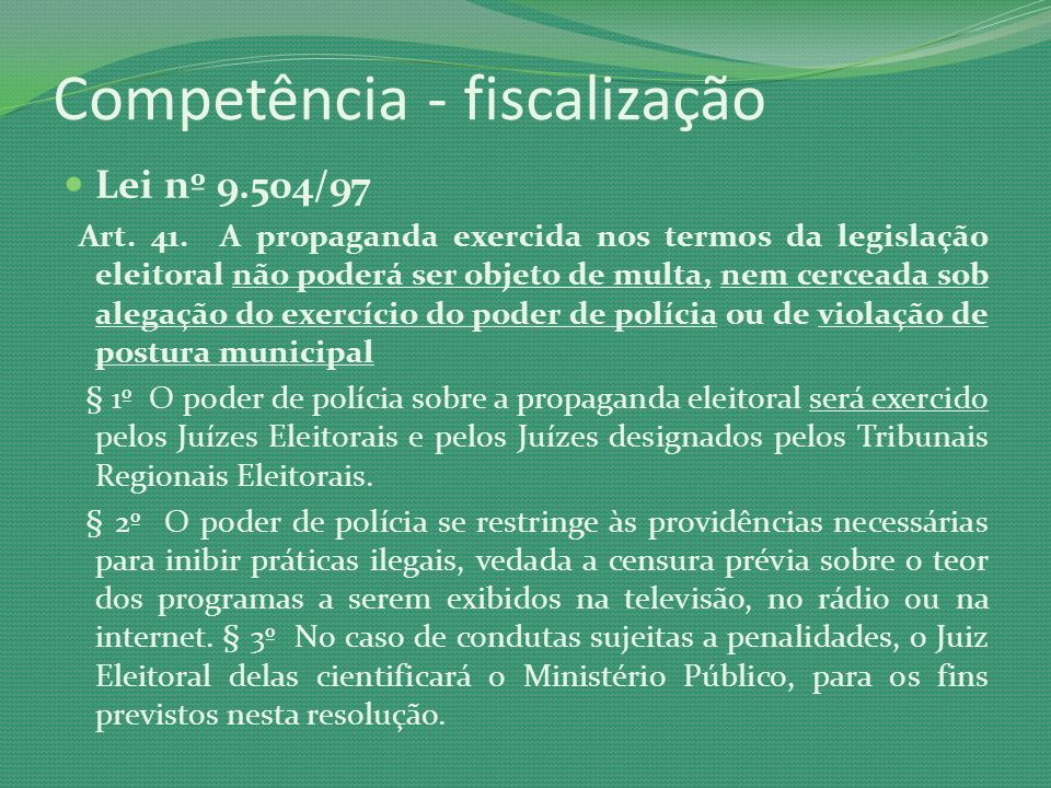 Competência - fiscalização Lei nº 9.504/97 Art. 41. A propaganda exercida nos termos da legislação eleitoral não poderá ser objeto de multa, nem cerce