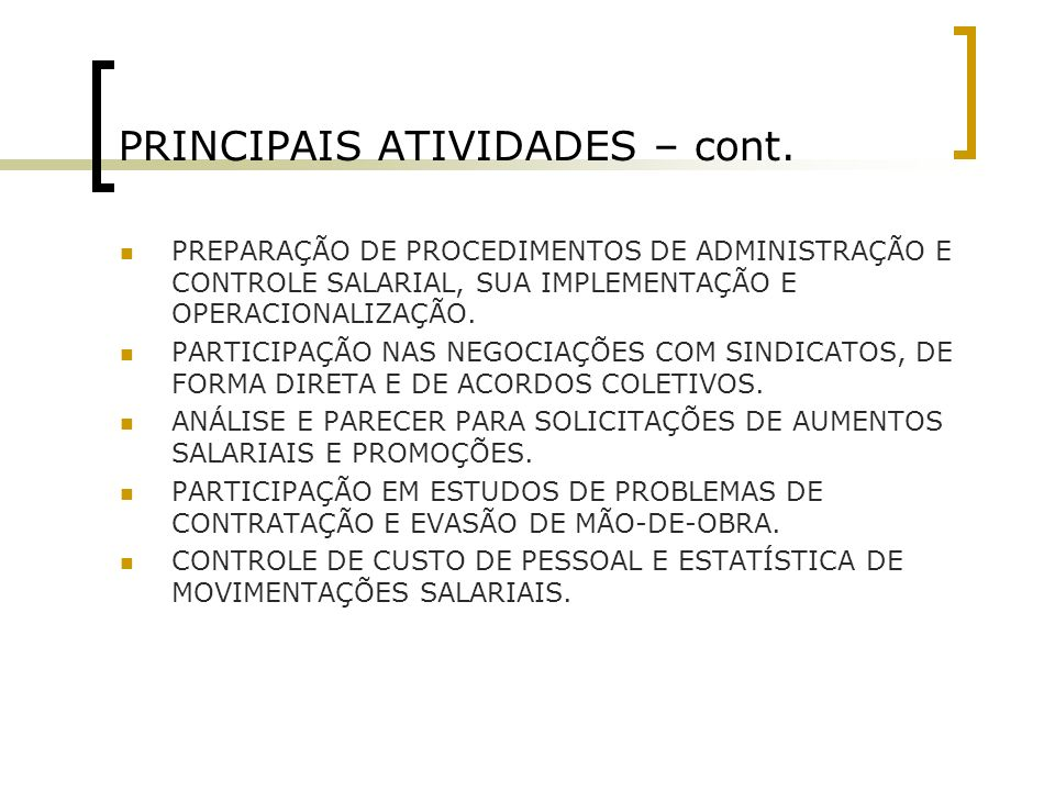 PRINCIPAIS ATIVIDADES – cont. PREPARAÇÃO DE PROCEDIMENTOS DE ADMINISTRAÇÃO E CONTROLE SALARIAL, SUA IMPLEMENTAÇÃO E OPERACIONALIZAÇÃO. PARTICIPAÇÃO NA