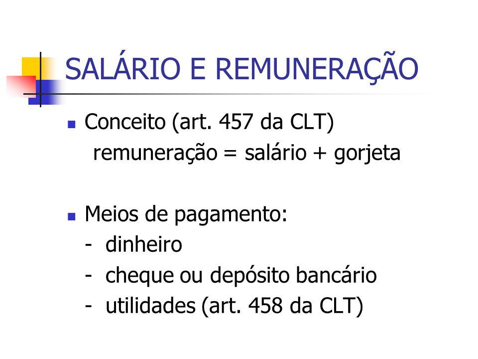 SALÁRIO E REMUNERAÇÃO Conceito (art. 457 da CLT) remuneração = salário + gorjeta Meios de pagamento: - dinheiro - cheque ou depósito bancário - utilid