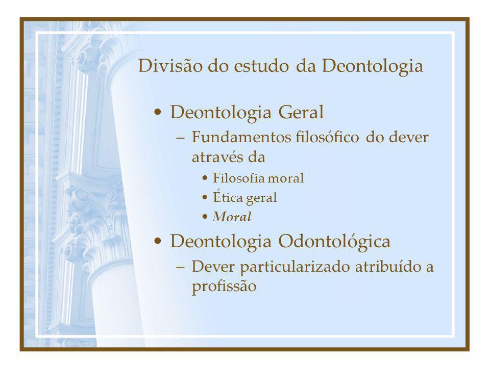 Divisão do estudo da Deontologia Deontologia Geral –Fundamentos filosófico do dever através da Filosofia moral Ética geral Moral Deontologia Odontológ