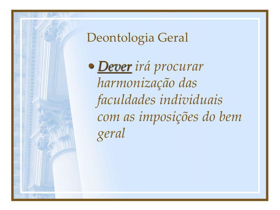 Deontologia Geral DeverDever irá procurar harmonização das faculdades individuais com as imposições do bem geral