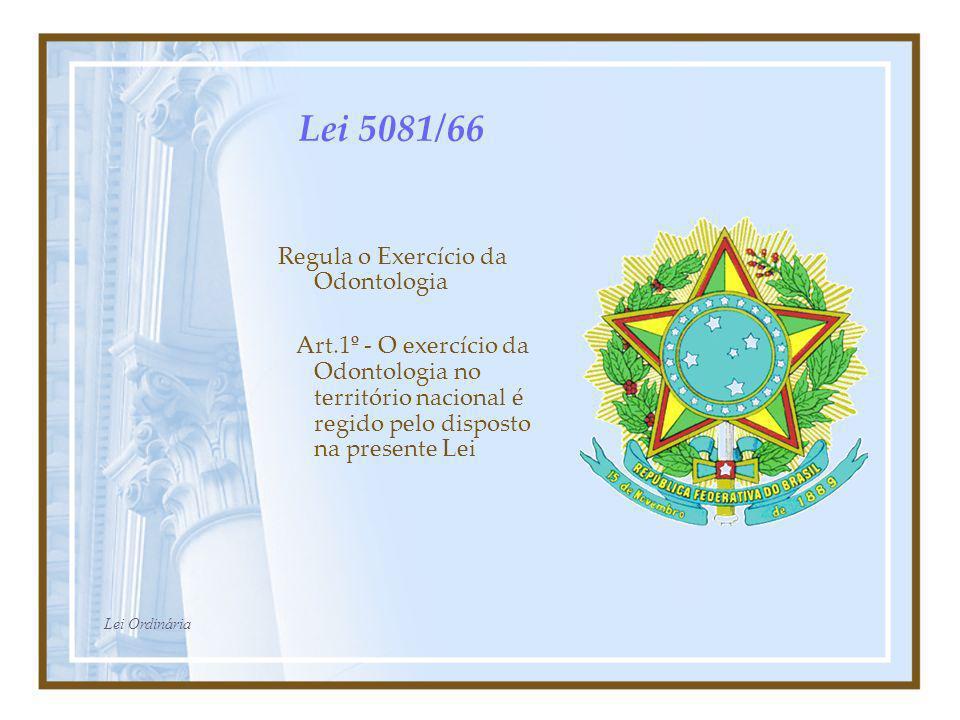 Lei 5081/66 Regula o Exercício da Odontologia Art.1º - O exercício da Odontologia no território nacional é regido pelo disposto na presente Lei Lei Or