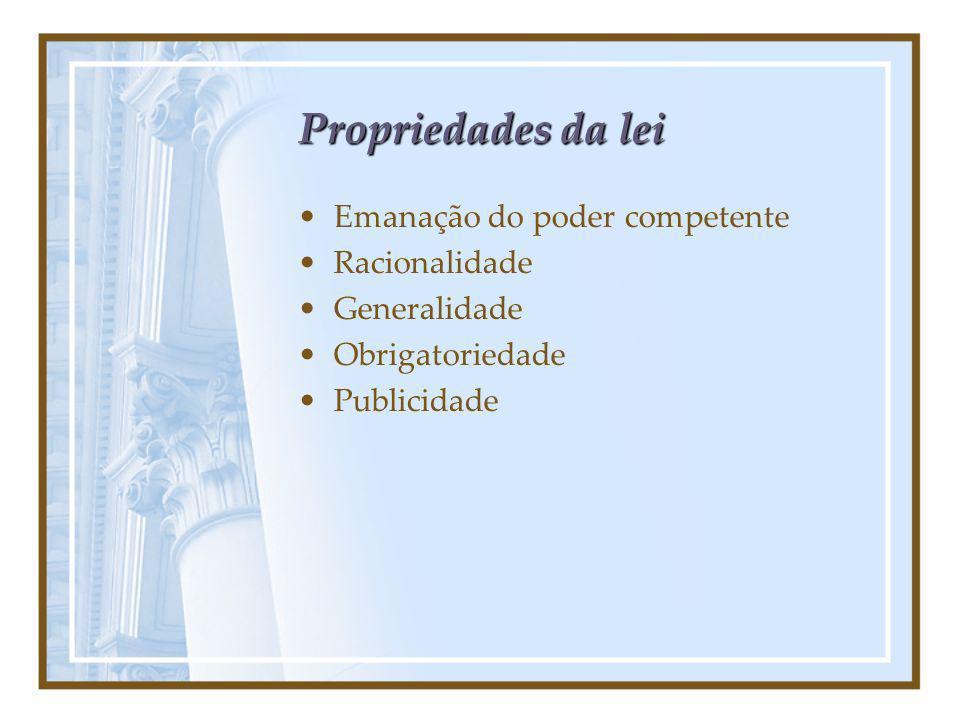 Propriedades da lei Emanação do poder competente Racionalidade Generalidade Obrigatoriedade Publicidade