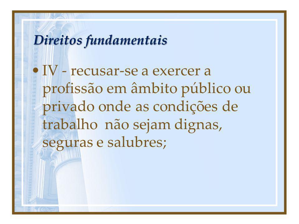 Direitos fundamentais IV - recusar-se a exercer a profissão em âmbito público ou privado onde as condições de trabalho não sejam dignas, seguras e sal