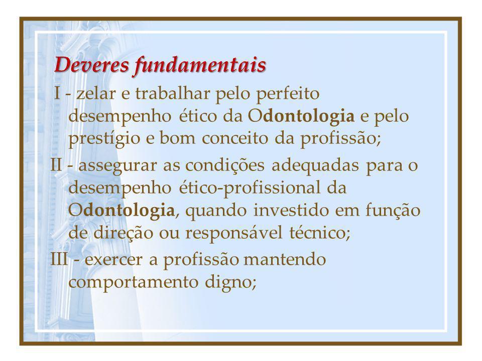 Deveres fundamentais I - zelar e trabalhar pelo perfeito desempenho ético da Odontologia e pelo prestígio e bom conceito da profissão; II - assegurar