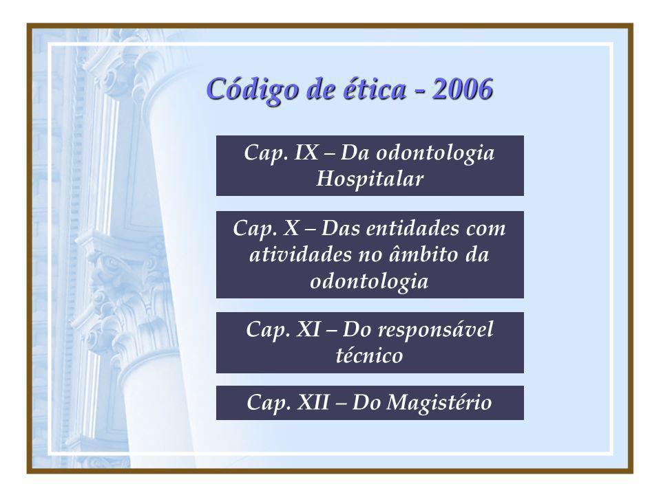 Código de ética - 2006 Cap. IX – Da odontologia Hospitalar Cap. X – Das entidades com atividades no âmbito da odontologia Cap. XI – Do responsável téc
