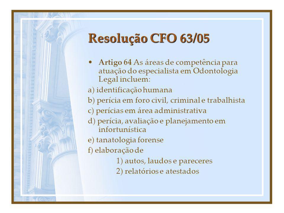 Resolução CFO 63/05 Artigo 64 As áreas de competência para atuação do especialista em Odontologia Legal incluem: a) identificação humana b) perícia em