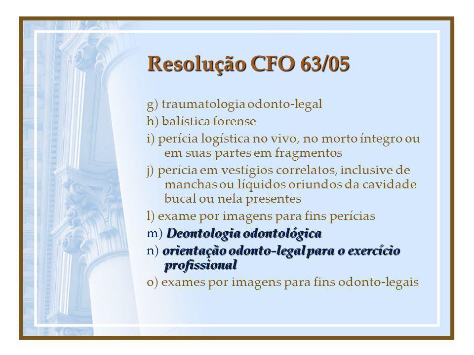 Resolução CFO 63/05 g) traumatologia odonto-legal h) balística forense i) perícia logística no vivo, no morto íntegro ou em suas partes em fragmentos