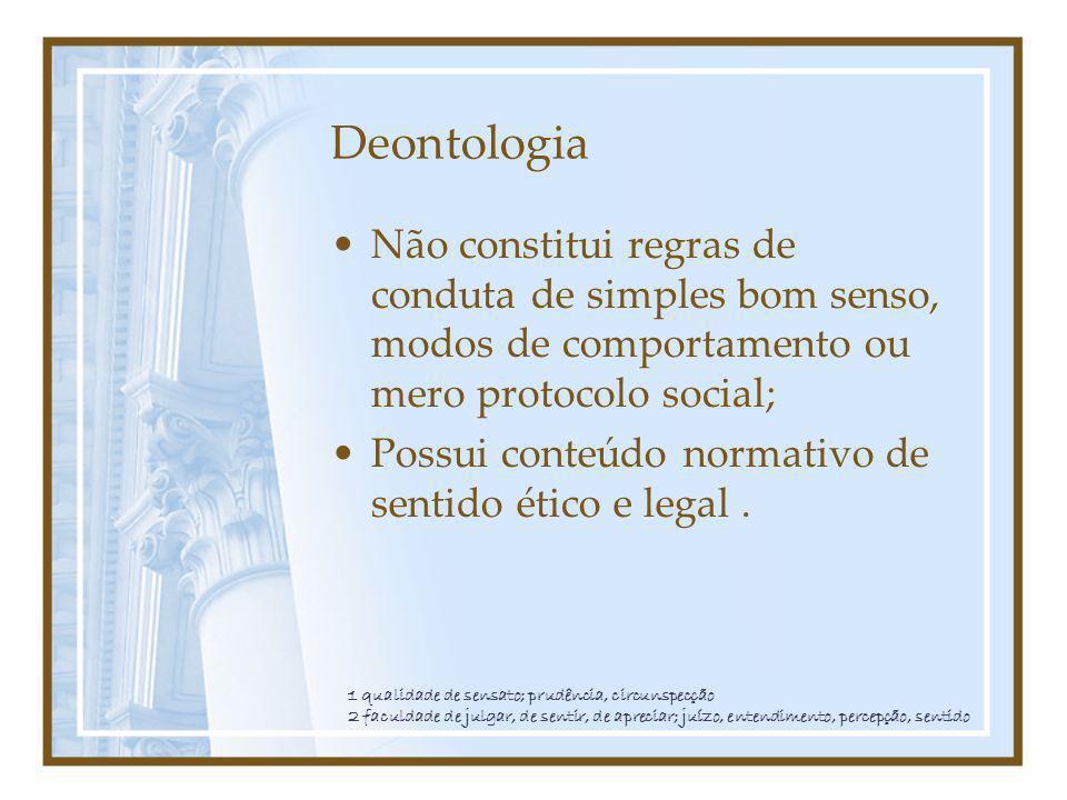 Deontologia Não constitui regras de conduta de simples bom senso, modos de comportamento ou mero protocolo social; Possui conteúdo normativo de sentid