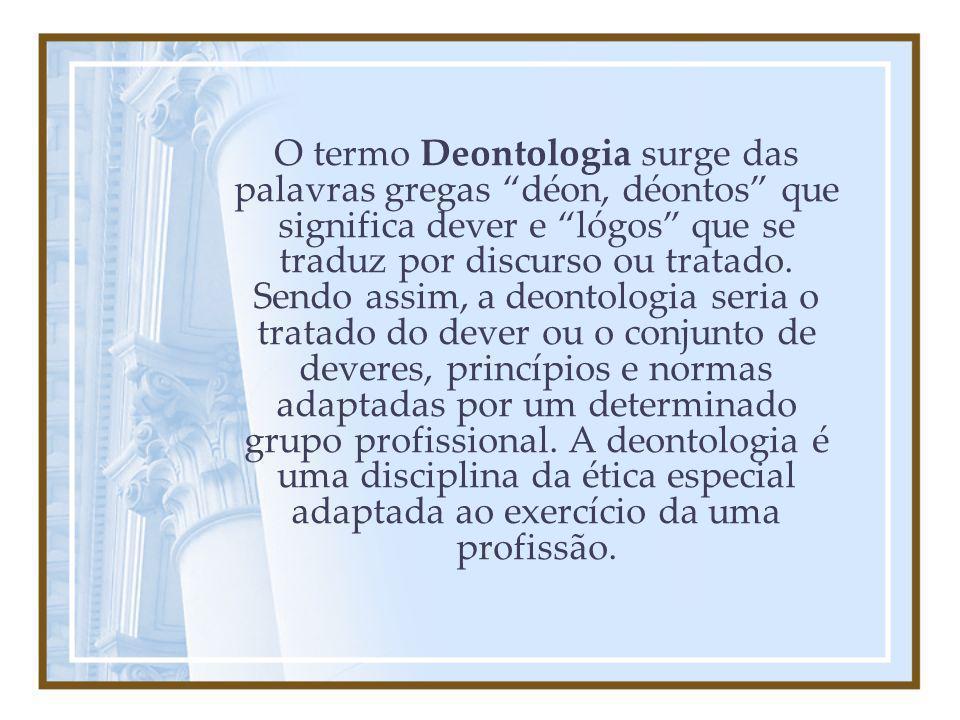 O termo Deontologia surge das palavras gregas déon, déontos que significa dever e lógos que se traduz por discurso ou tratado. Sendo assim, a deontolo