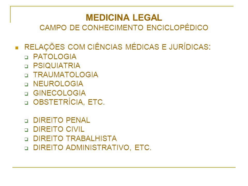 MEDICINA LEGAL CAMPO DE CONHECIMENTO ENCICLOPÉDICO RELAÇÕES COM CIÊNCIAS MÉDICAS E JURÍDICAS : PATOLOGIA PSIQUIATRIA TRAUMATOLOGIA NEUROLOGIA GINECOLOGIA OBSTETRÍCIA, ETC.