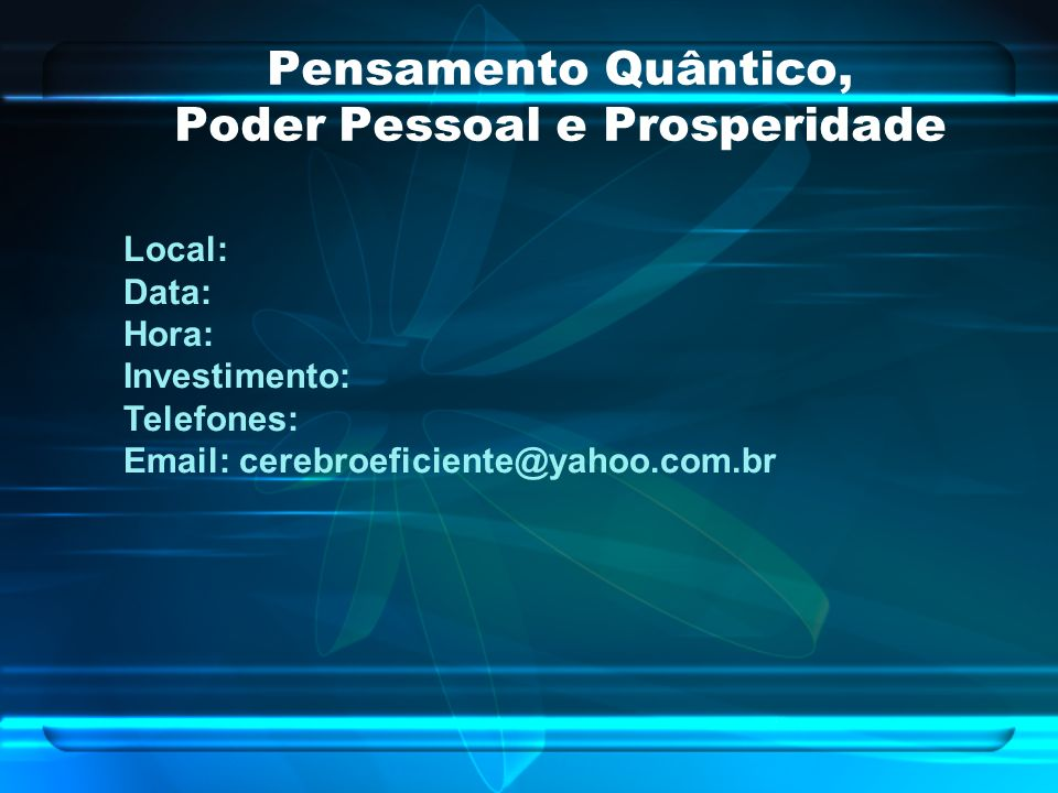 Pensamento Quântico, Poder Pessoal e Prosperidade Local: Data: Hora: Investimento: Telefones: Email: cerebroeficiente@yahoo.com.br