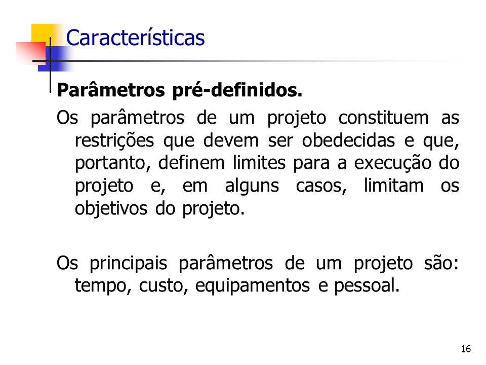 16 Características Parâmetros pré-definidos. Os parâmetros de um projeto constituem as restrições que devem ser obedecidas e que, portanto, definem li