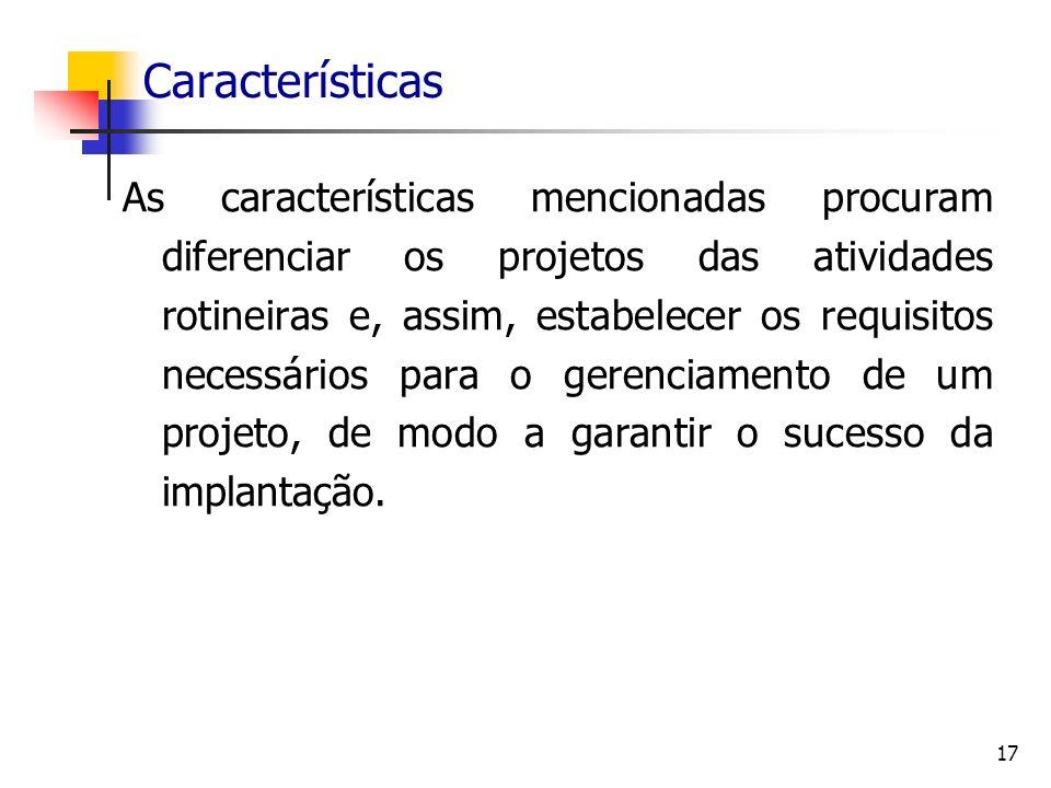 17 Características As características mencionadas procuram diferenciar os projetos das atividades rotineiras e, assim, estabelecer os requisitos neces