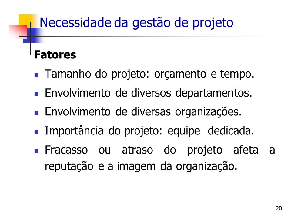 20 Necessidade da gestão de projeto Fatores Tamanho do projeto: orçamento e tempo. Envolvimento de diversos departamentos. Envolvimento de diversas or