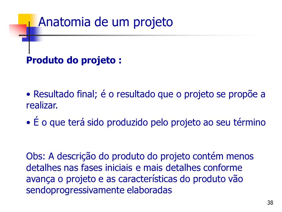38 Anatomia de um projeto Produto do projeto : Resultado final; é o resultado que o projeto se propõe a realizar. É o que terá sido produzido pelo pro