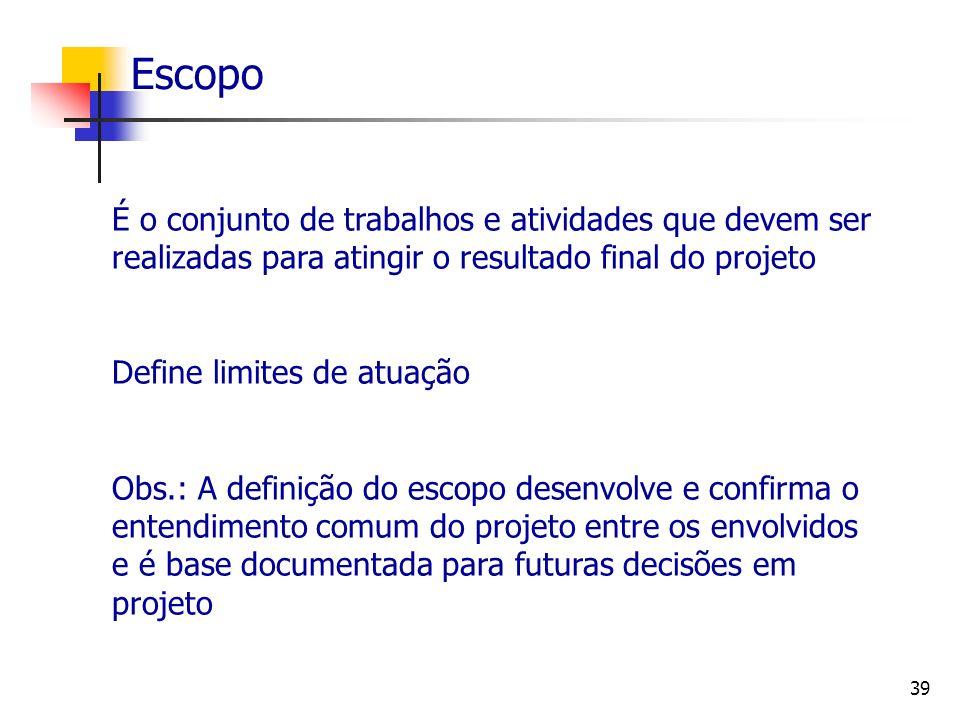 39 Escopo É o conjunto de trabalhos e atividades que devem ser realizadas para atingir o resultado final do projeto Define limites de atuação Obs.: A