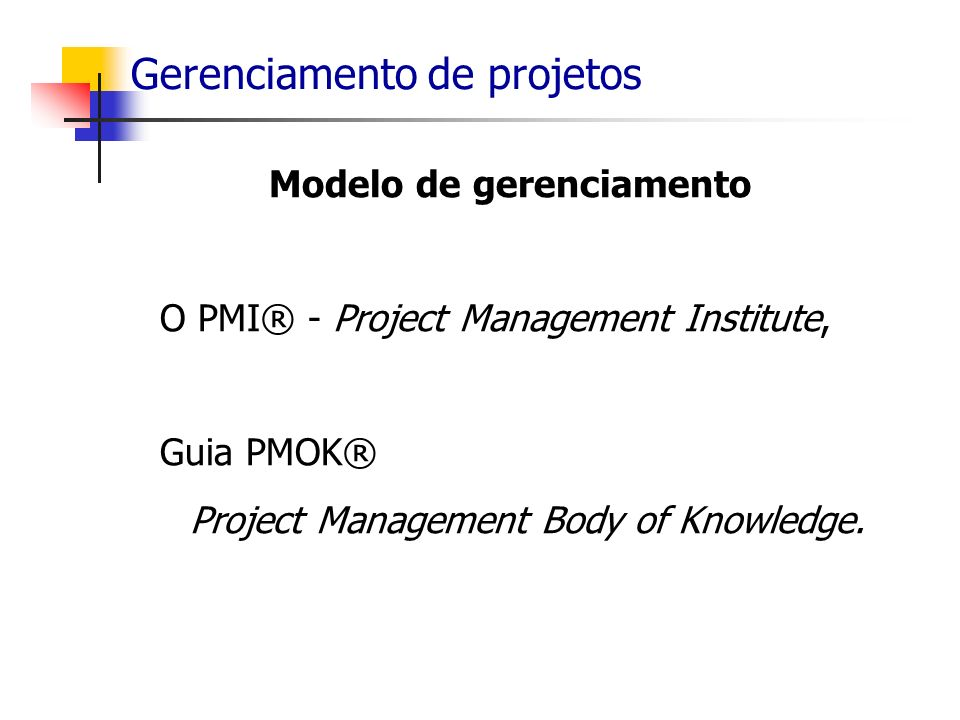 Gerenciamento de projetos Modelo de gerenciamento O PMI® - Project Management Institute, Guia PMOK® Project Management Body of Knowledge.