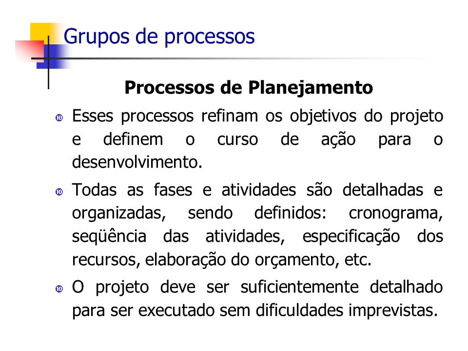 Grupos de processos Processos de Planejamento Esses processos refinam os objetivos do projeto e definem o curso de ação para o desenvolvimento. Todas