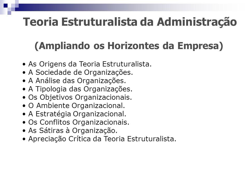 Teoria Estruturalista da Administração (Ampliando os Horizontes da Empresa) As Origens da Teoria Estruturalista. A Sociedade de Organizações. A Anális