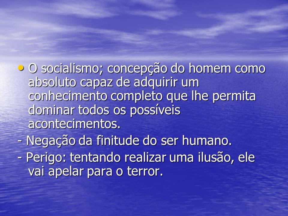 O socialismo; concepção do homem como absoluto capaz de adquirir um conhecimento completo que lhe permita dominar todos os possíveis acontecimentos. O