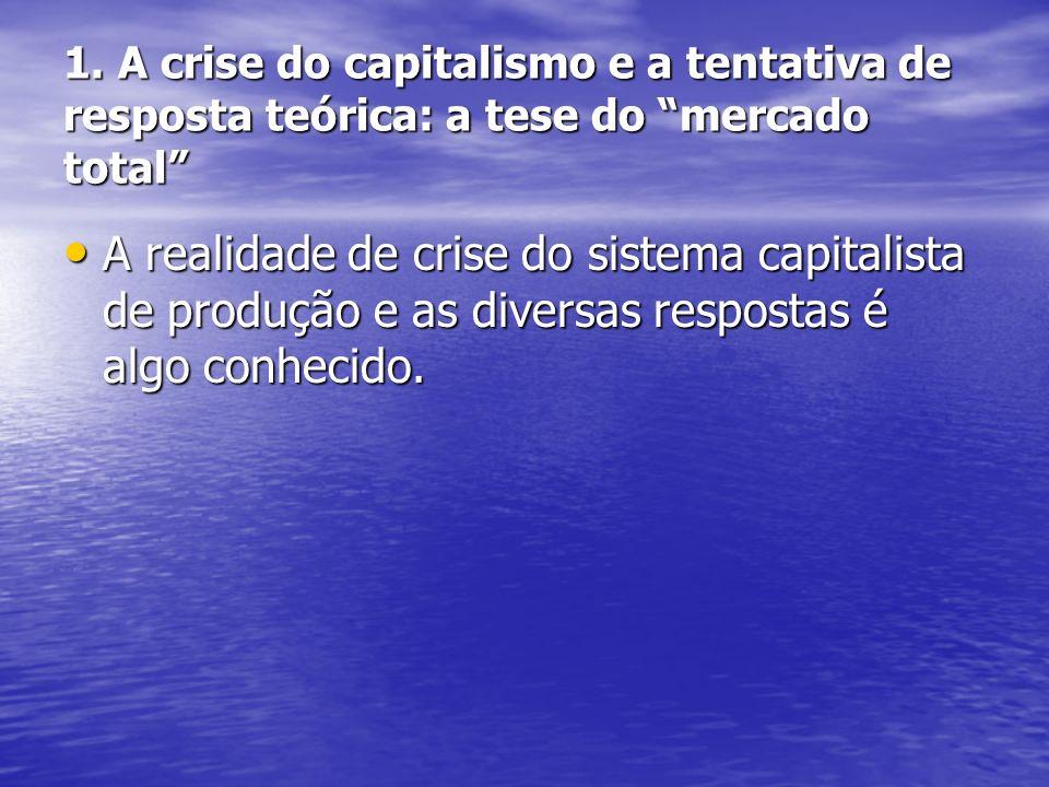 1. A crise do capitalismo e a tentativa de resposta teórica: a tese do mercado total A realidade de crise do sistema capitalista de produção e as dive
