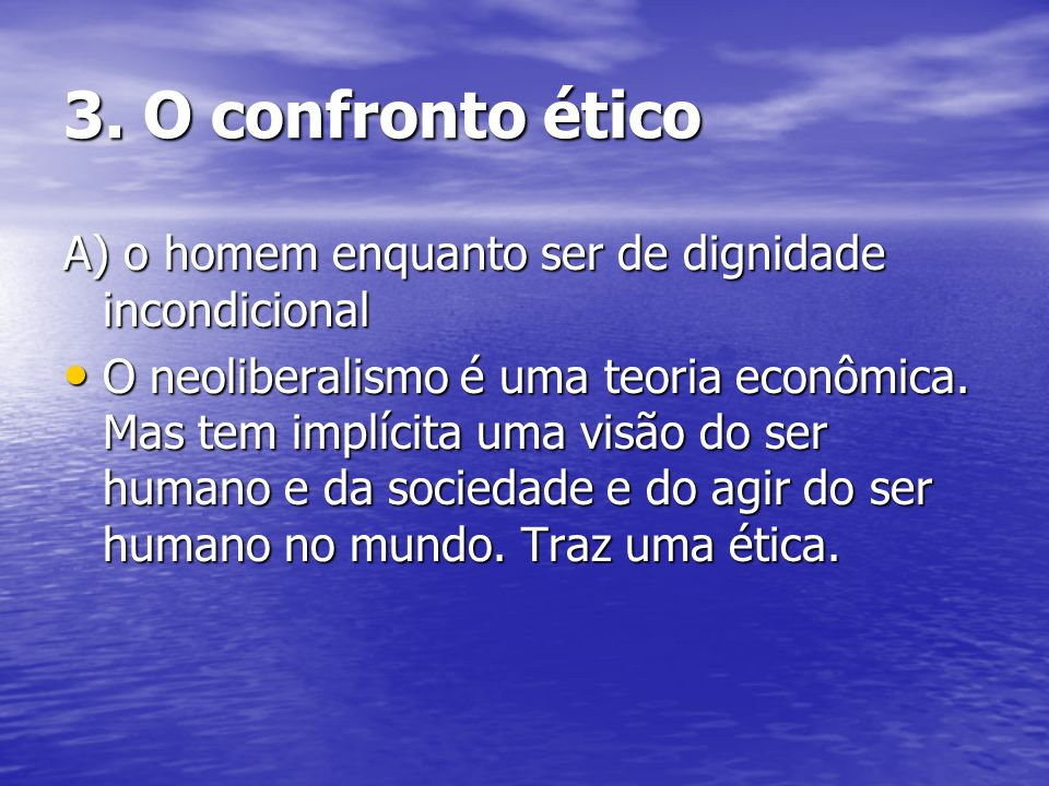 3. O confronto ético A) o homem enquanto ser de dignidade incondicional O neoliberalismo é uma teoria econômica. Mas tem implícita uma visão do ser hu