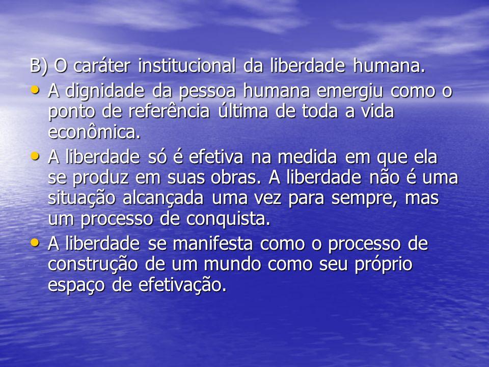 B) O caráter institucional da liberdade humana. A dignidade da pessoa humana emergiu como o ponto de referência última de toda a vida econômica. A dig