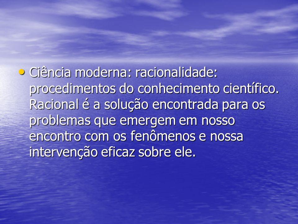 Ciência moderna: racionalidade: procedimentos do conhecimento científico. Racional é a solução encontrada para os problemas que emergem em nosso encon