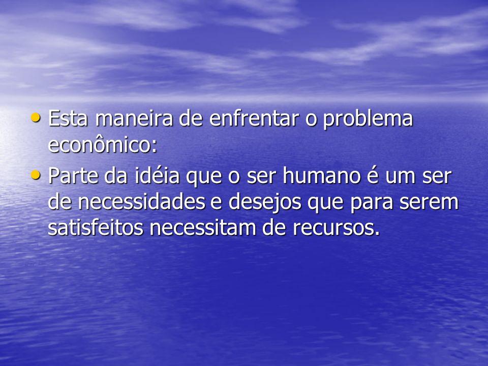 Esta maneira de enfrentar o problema econômico: Esta maneira de enfrentar o problema econômico: Parte da idéia que o ser humano é um ser de necessidad