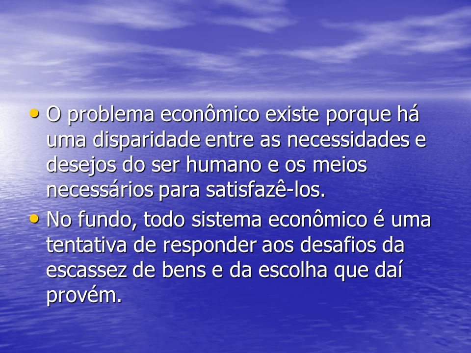 O problema econômico existe porque há uma disparidade entre as necessidades e desejos do ser humano e os meios necessários para satisfazê-los. O probl
