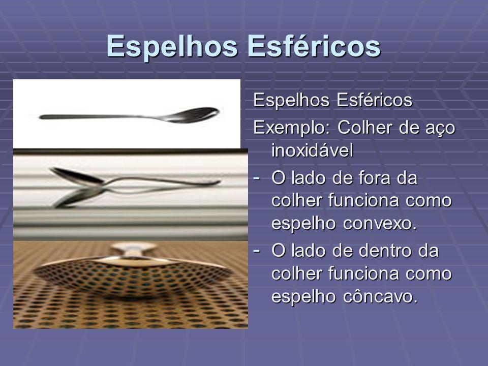Espelhos Esféricos Exemplo: Colher de aço inoxidável - O lado de fora da colher funciona como espelho convexo. - O lado de dentro da colher funciona c