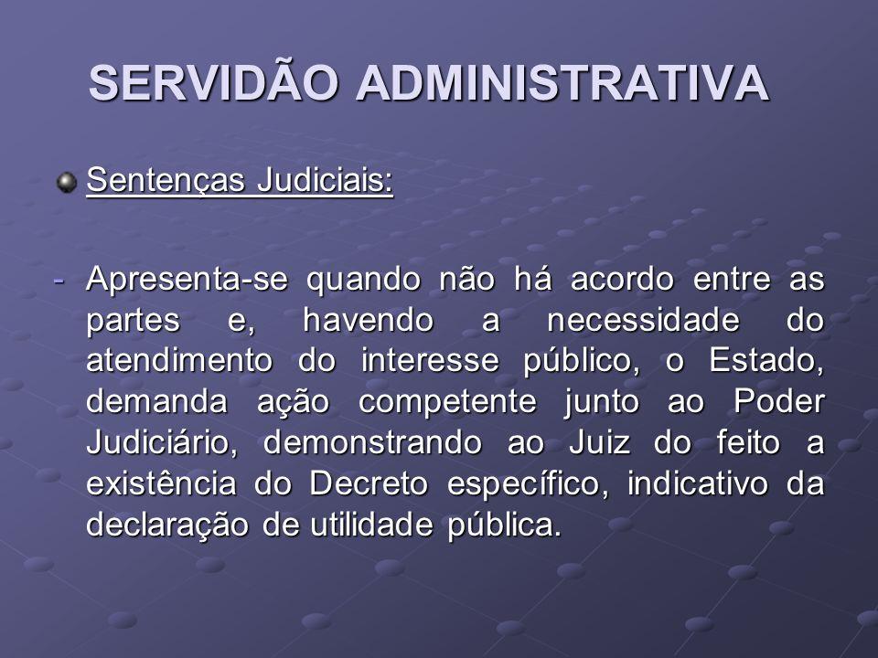 SERVIDÃO ADMINISTRATIVA Sentenças Judiciais: -Apresenta-se quando não há acordo entre as partes e, havendo a necessidade do atendimento do interesse p
